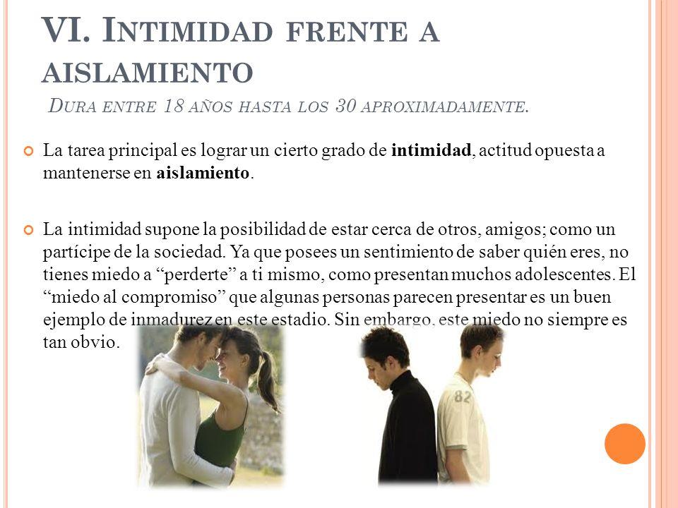 VI. Intimidad frente a aislamiento Dura entre 18 años hasta los 30 aproximadamente.