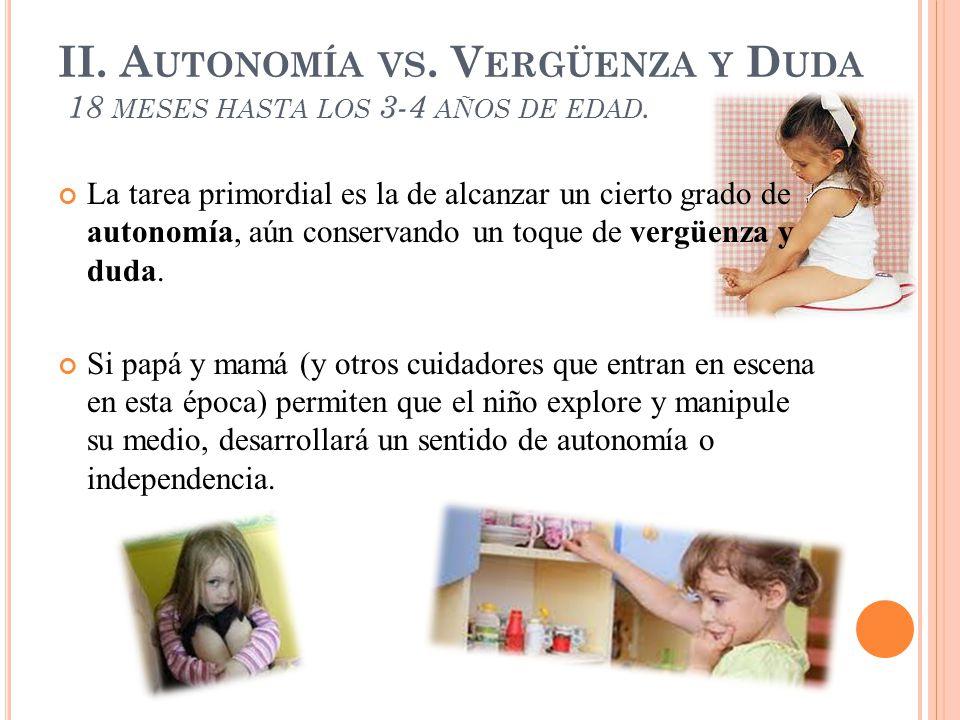 II. Autonomía vs. Vergüenza y Duda 18 meses hasta los 3-4 años de edad.