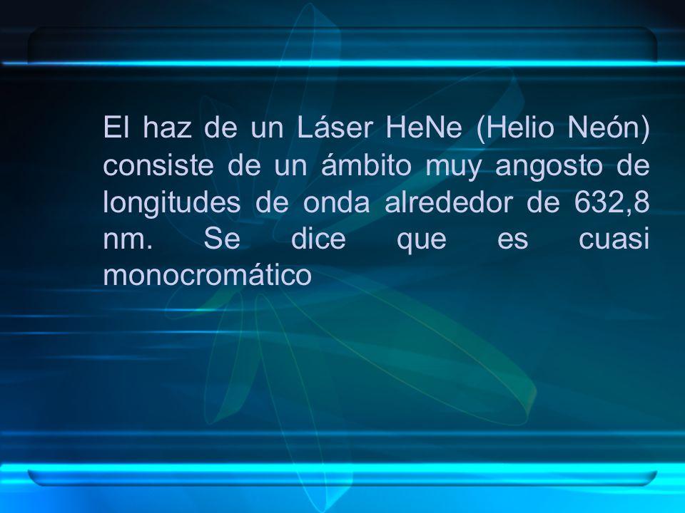 El haz de un Láser HeNe (Helio Neón) consiste de un ámbito muy angosto de longitudes de onda alrededor de 632,8 nm.