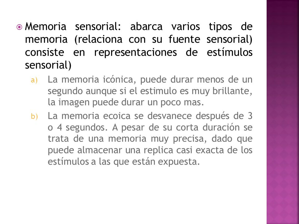 Memoria sensorial: abarca varios tipos de memoria (relaciona con su fuente sensorial) consiste en representaciones de estímulos sensorial)