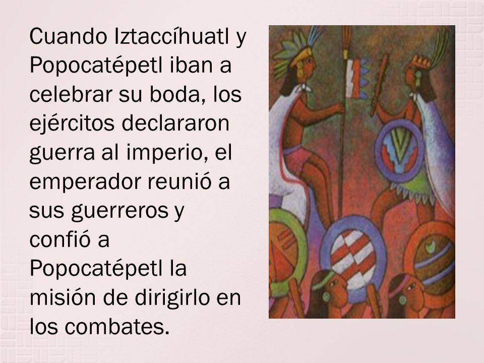 Cuando Iztaccíhuatl y Popocatépetl iban a celebrar su boda, los ejércitos declararon guerra al imperio, el emperador reunió a sus guerreros y confió a Popocatépetl la misión de dirigirlo en los combates.