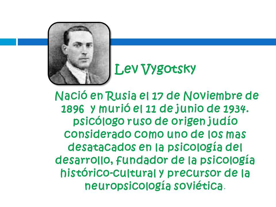 Lev Vygotsky Nació en Rusia el 17 de Noviembre de 1896 y murió el 11 de junio de 1934.