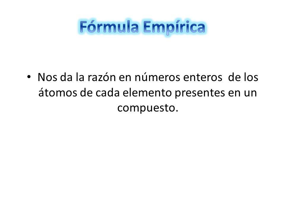 Fórmula Empírica Nos da la razón en números enteros de los átomos de cada elemento presentes en un compuesto.