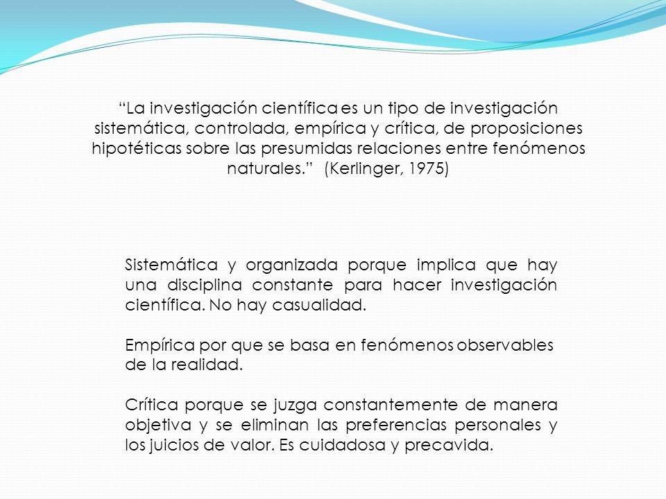 La investigación científica es un tipo de investigación sistemática, controlada, empírica y crítica, de proposiciones hipotéticas sobre las presumidas relaciones entre fenómenos naturales. (Kerlinger, 1975)