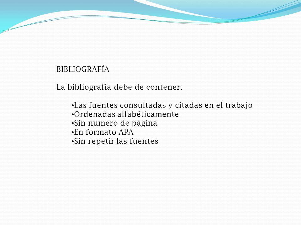 BIBLIOGRAFÍA La bibliografía debe de contener: Las fuentes consultadas y citadas en el trabajo. Ordenadas alfabéticamente.