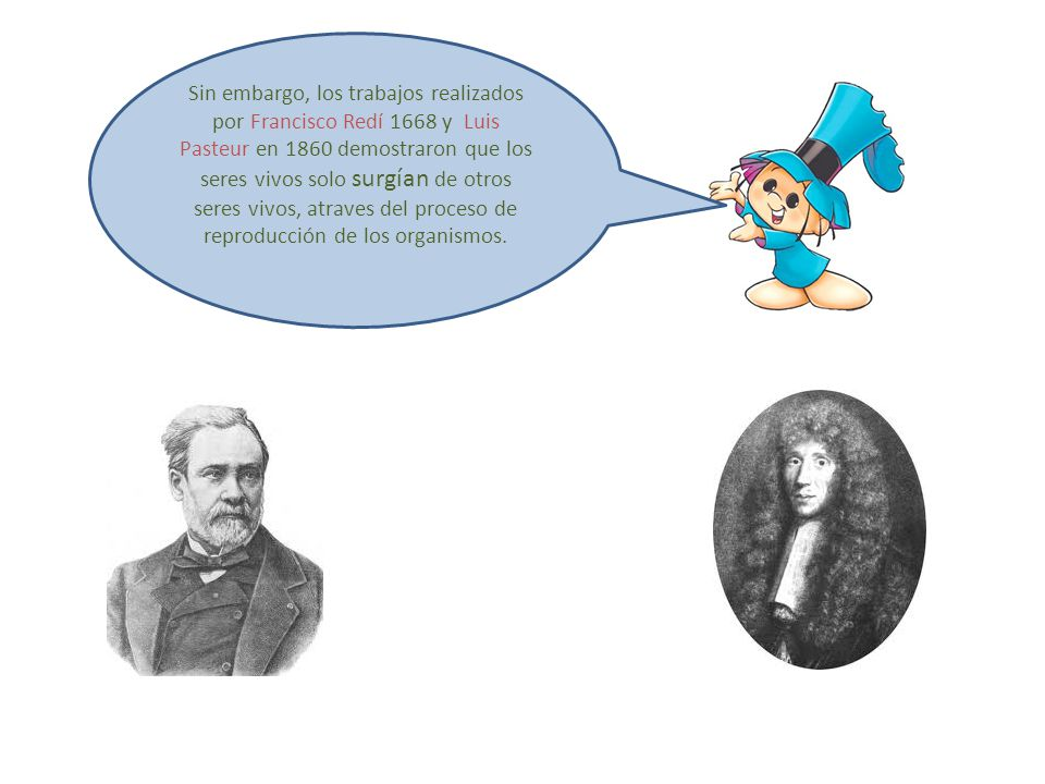 Sin embargo, los trabajos realizados por Francisco Redí 1668 y Luis Pasteur en 1860 demostraron que los seres vivos solo surgían de otros seres vivos, atraves del proceso de reproducción de los organismos.
