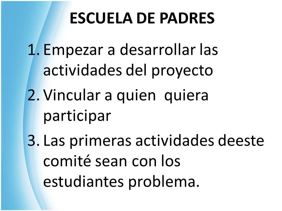 ESCUELA DE PADRES Empezar a desarrollar las actividades del proyecto. Vincular a quien quiera participar.