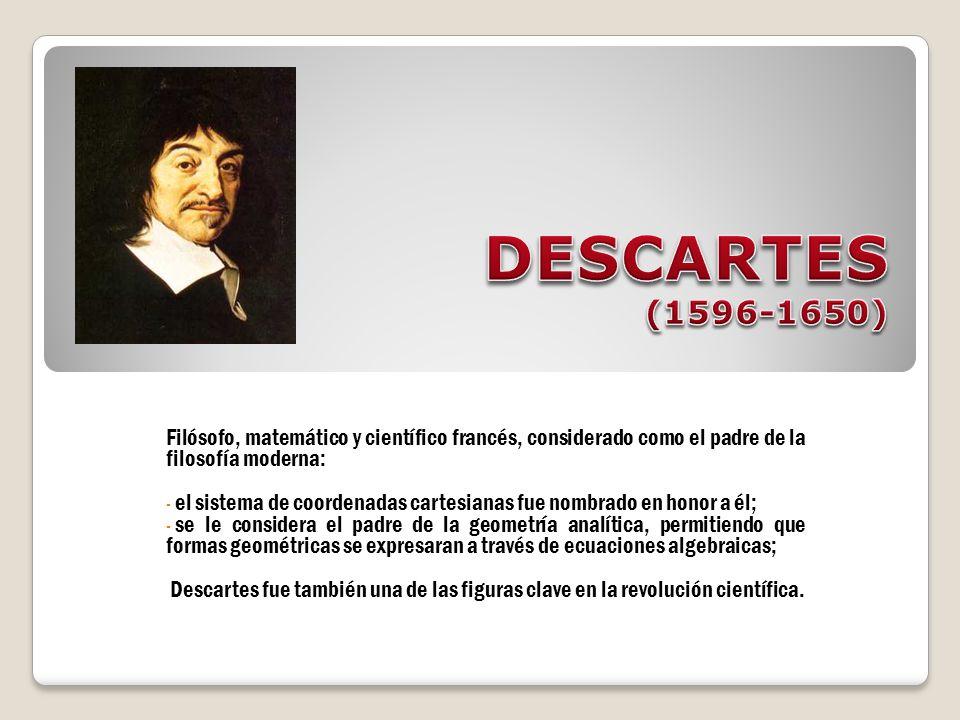 DESCARTES (1596-1650) Filósofo, matemático y científico francés, considerado como el padre de la filosofía moderna: