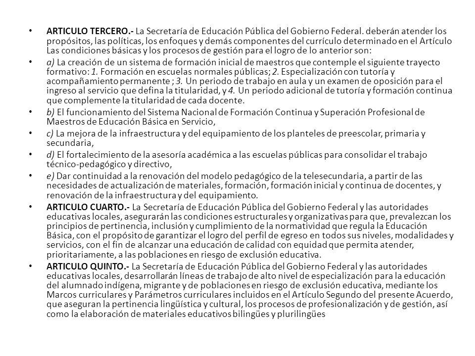 ARTICULO TERCERO.- La Secretaría de Educación Pública del Gobierno Federal. deberán atender los propósitos, las políticas, los enfoques y demás componentes del currículo determinado en el Artículo Las condiciones básicas y los procesos de gestión para el logro de lo anterior son: