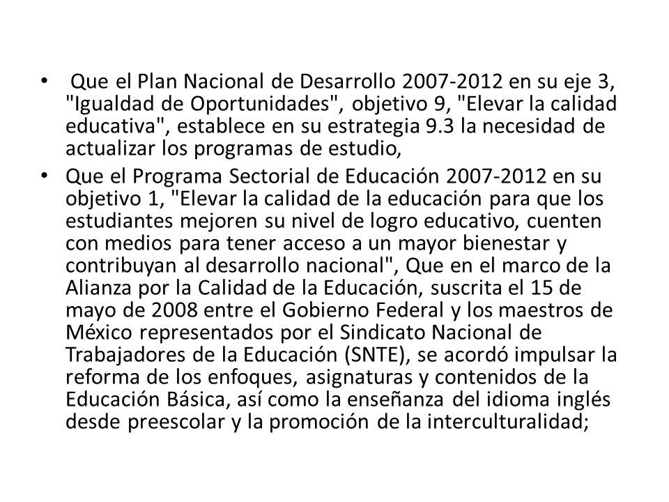 Que el Plan Nacional de Desarrollo 2007-2012 en su eje 3, Igualdad de Oportunidades , objetivo 9, Elevar la calidad educativa , establece en su estrategia 9.3 la necesidad de actualizar los programas de estudio,