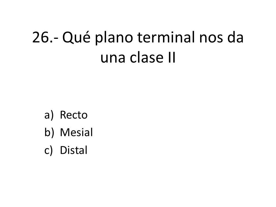 26.- Qué plano terminal nos da una clase II