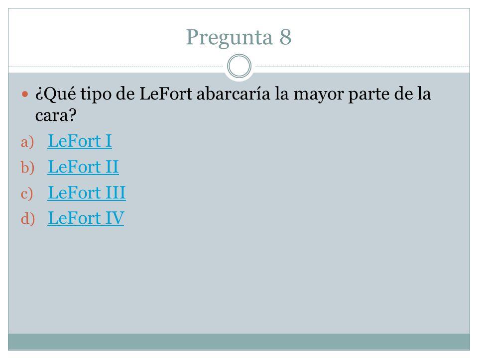 Pregunta 8 ¿Qué tipo de LeFort abarcaría la mayor parte de la cara