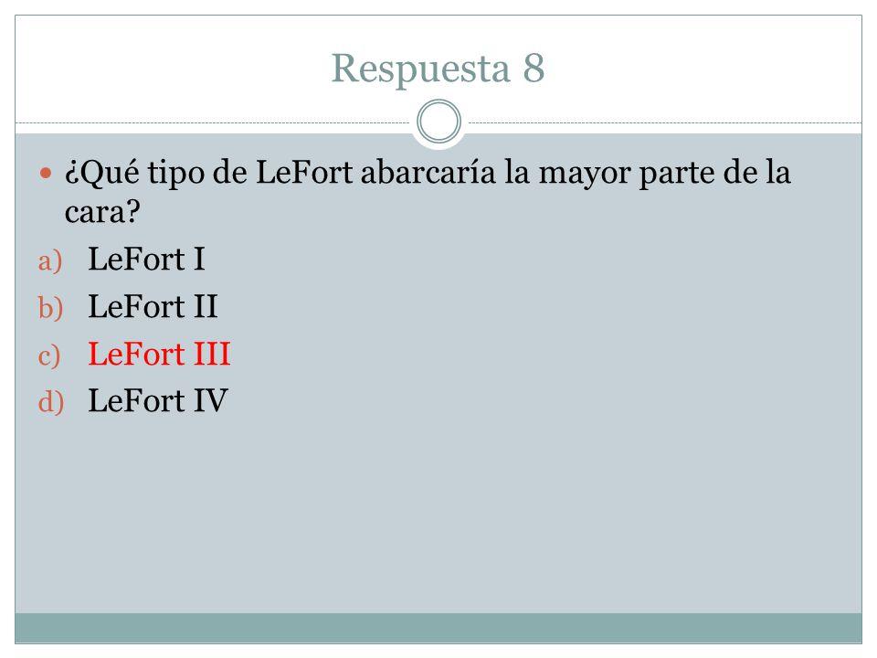 Respuesta 8 ¿Qué tipo de LeFort abarcaría la mayor parte de la cara