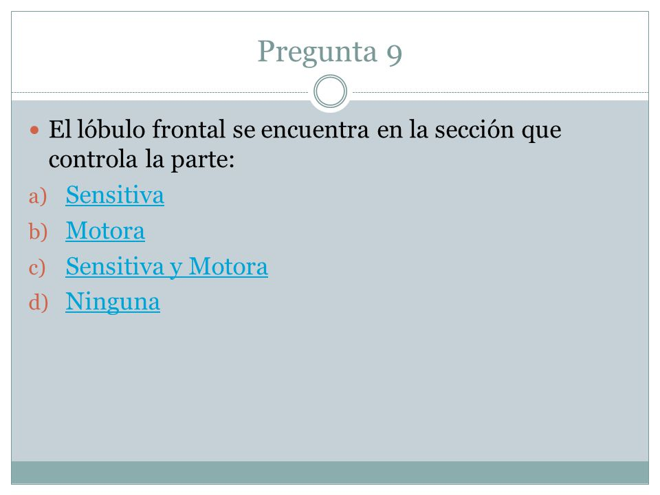 Pregunta 9 El lóbulo frontal se encuentra en la sección que controla la parte: Sensitiva. Motora.