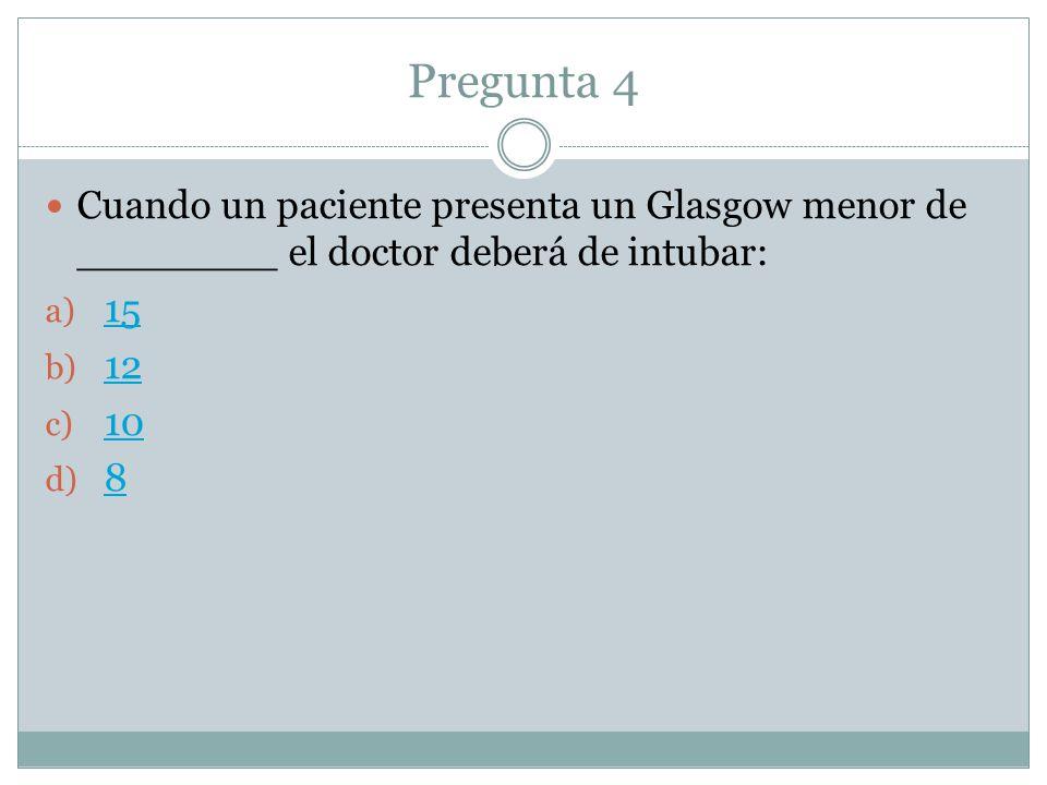 Pregunta 4 Cuando un paciente presenta un Glasgow menor de ________ el doctor deberá de intubar: 15.