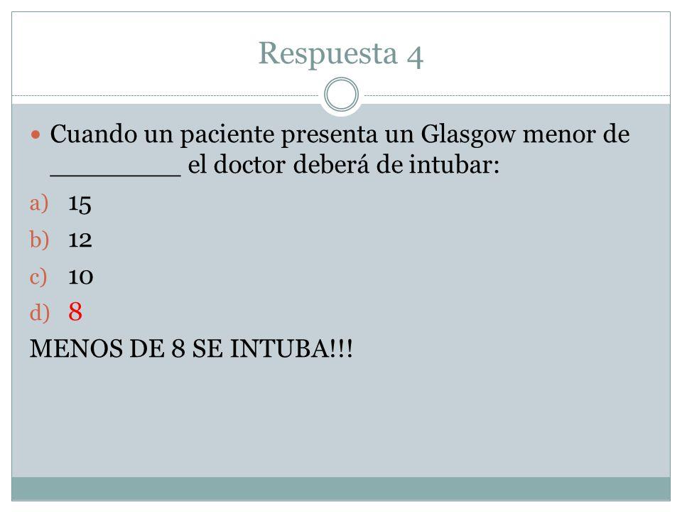 Respuesta 4 Cuando un paciente presenta un Glasgow menor de ________ el doctor deberá de intubar: 15.