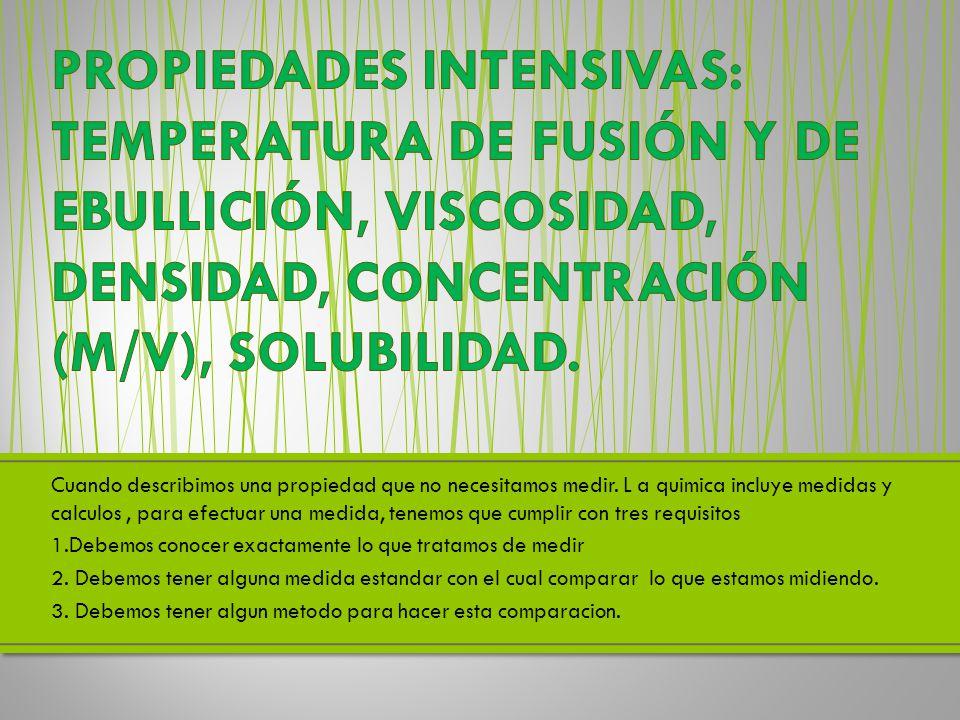 PROPIEDADES INTENSIVAS: TEMPERATURA DE FUSIÓN Y DE EBULLICIÓN, VISCOSIDAD, DENSIDAD, CONCENTRACIÓN (M/V), SOLUBILIDAD.
