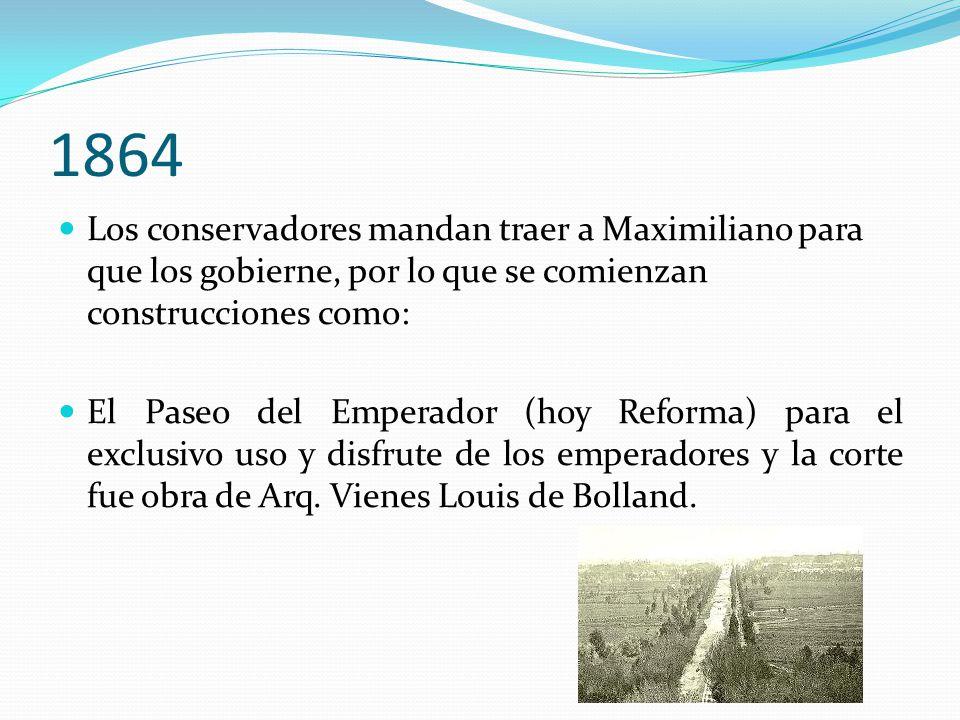 1864 Los conservadores mandan traer a Maximiliano para que los gobierne, por lo que se comienzan construcciones como: