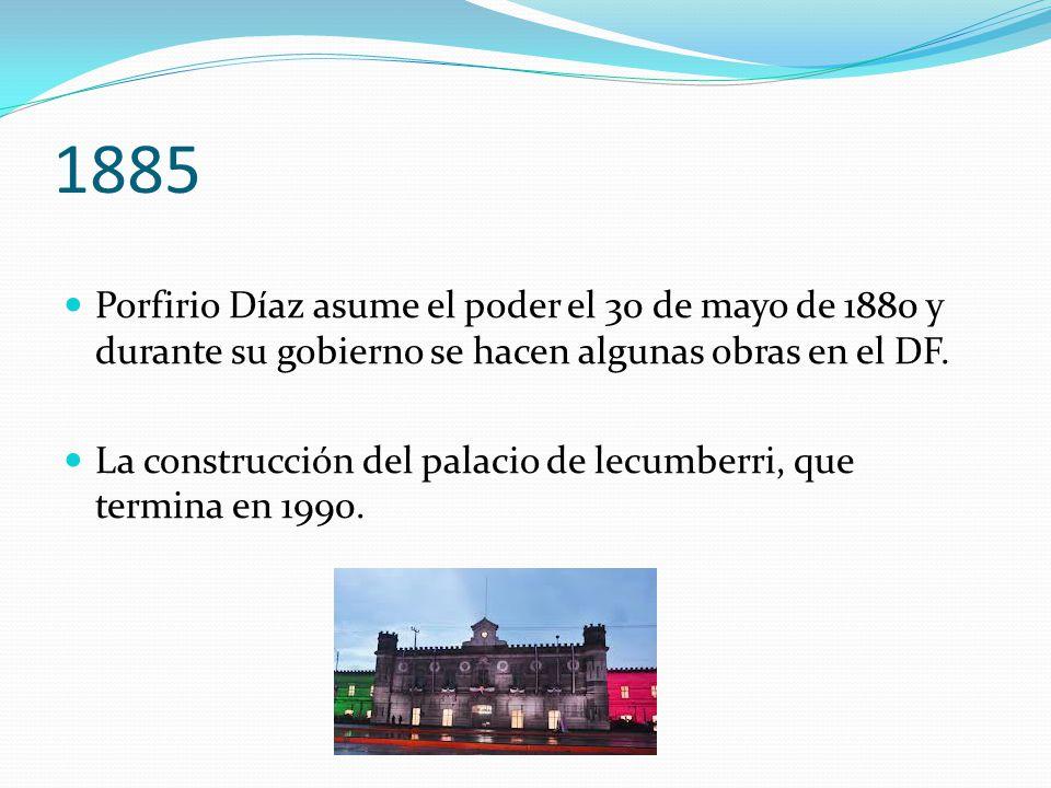 1885 Porfirio Díaz asume el poder el 30 de mayo de 1880 y durante su gobierno se hacen algunas obras en el DF.