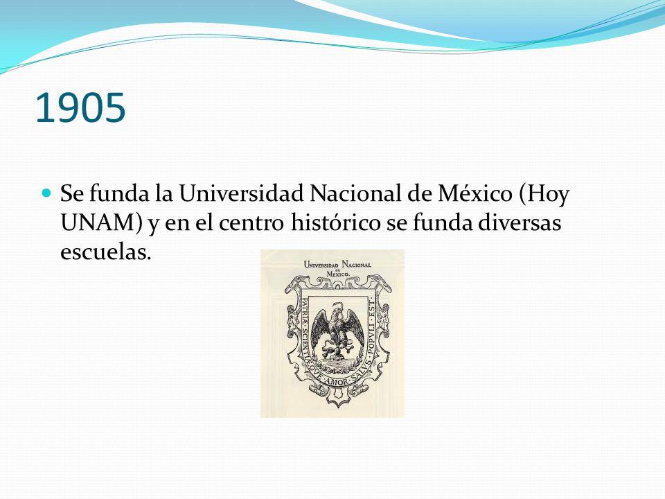 1905 Se funda la Universidad Nacional de México (Hoy UNAM) y en el centro histórico se funda diversas escuelas.
