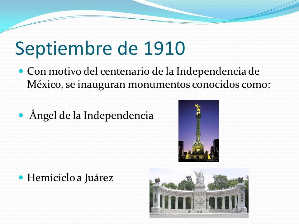 Septiembre de 1910 Con motivo del centenario de la Independencia de México, se inauguran monumentos conocidos como: