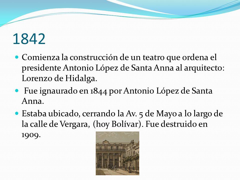 1842 Comienza la construcción de un teatro que ordena el presidente Antonio López de Santa Anna al arquitecto: Lorenzo de Hidalga.