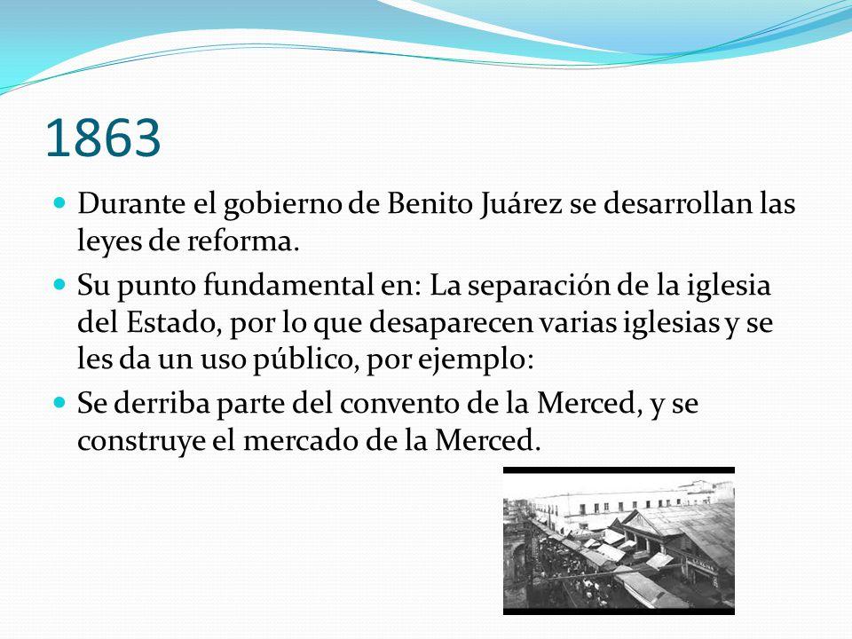 1863 Durante el gobierno de Benito Juárez se desarrollan las leyes de reforma.