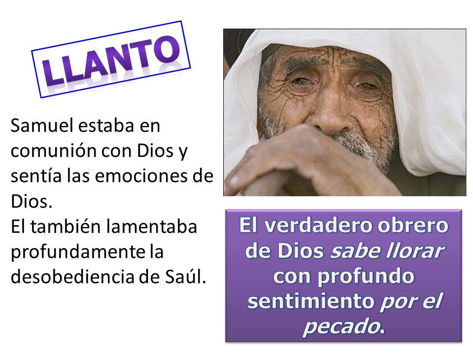 LLANTO Samuel estaba en comunión con Dios y sentía las emociones de Dios. El también lamentaba profundamente la desobediencia de Saúl.