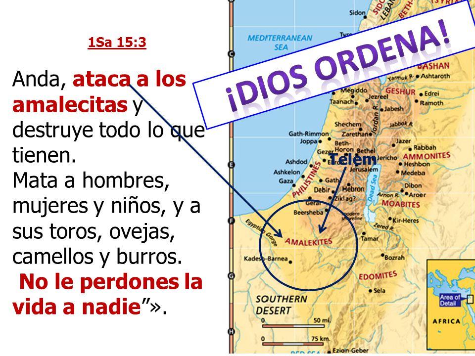 1Sa 15:3 Anda, ataca a los amalecitas y destruye todo lo que tienen. Mata a hombres, mujeres y niños, y a sus toros, ovejas, camellos y burros.