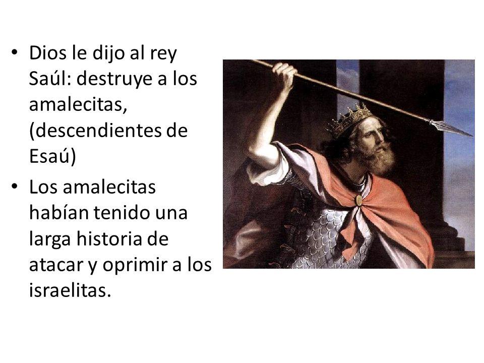 Dios le dijo al rey Saúl: destruye a los amalecitas, (descendientes de Esaú)