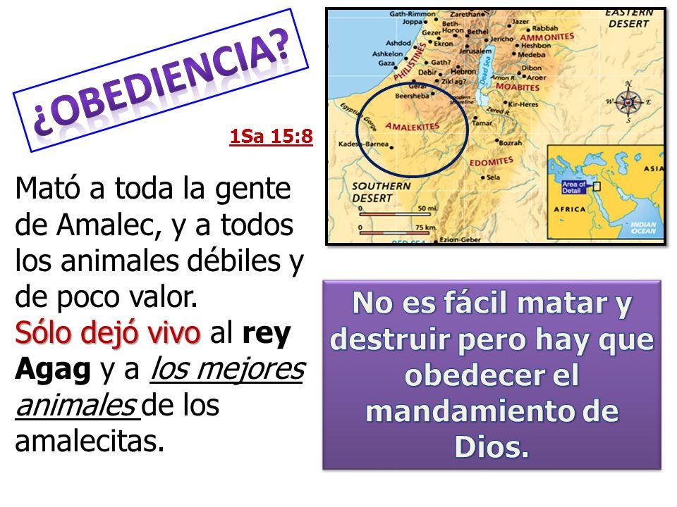 ¿Obediencia 1Sa 15:8. Mató a toda la gente de Amalec, y a todos los animales débiles y de poco valor.