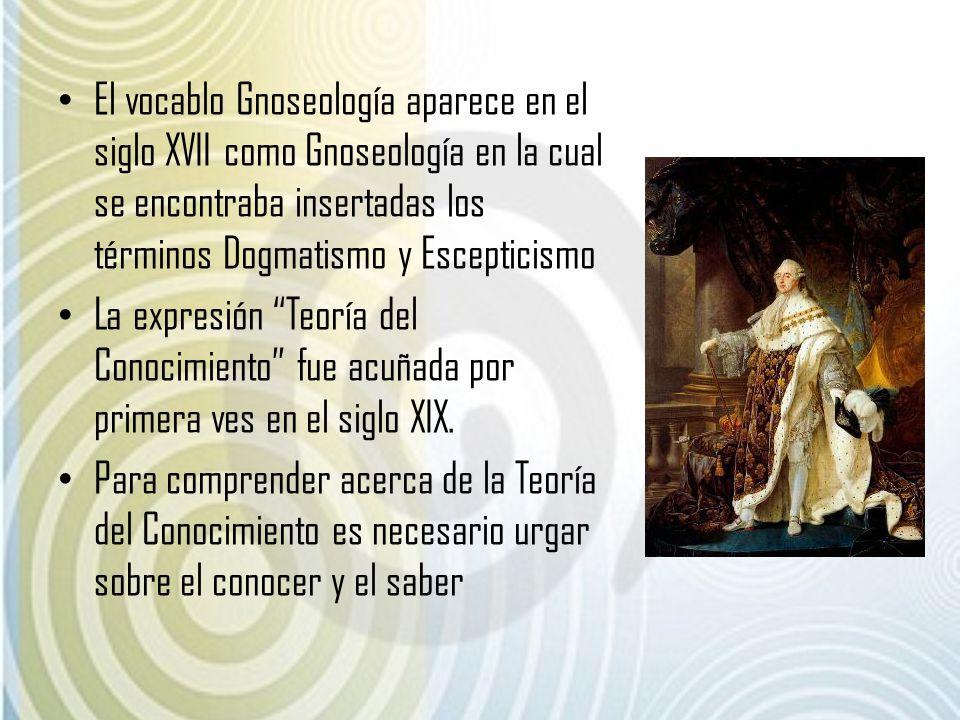 El vocablo Gnoseología aparece en el siglo XVII como Gnoseología en la cual se encontraba insertadas los términos Dogmatismo y Escepticismo