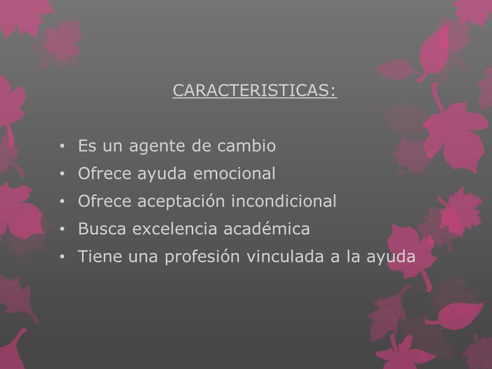 CARACTERISTICAS: Es un agente de cambio. Ofrece ayuda emocional. Ofrece aceptación incondicional.
