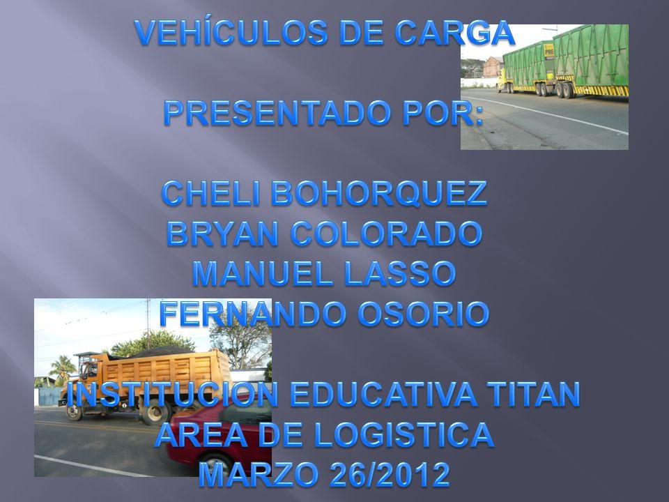 VEHÍCULOS DE CARGA PRESENTADO POR: CHELI BOHORQUEZ BRYAN COLORADO MANUEL LASSO FERNANDO OSORIO INSTITUCION EDUCATIVA TITAN AREA DE LOGISTICA Marzo 26/2012