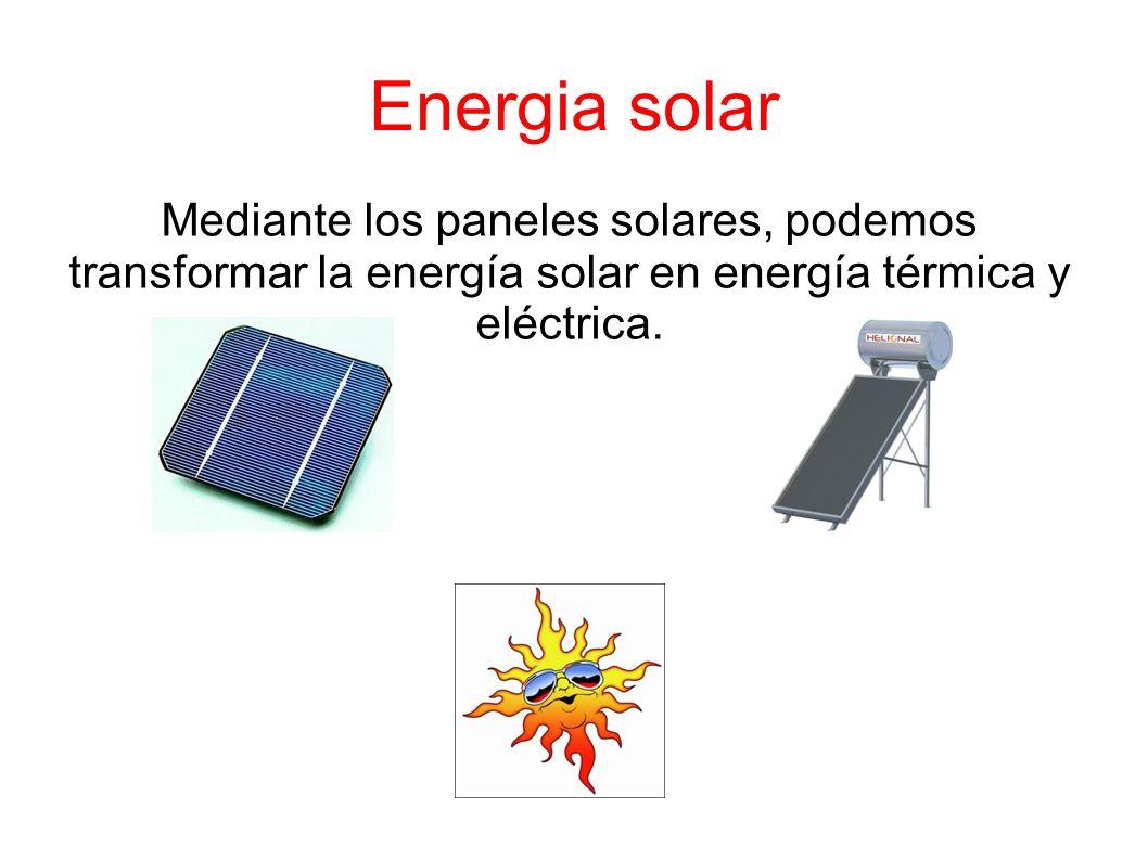 Energia solar Mediante los paneles solares, podemos transformar la energía solar en energía térmica y eléctrica.