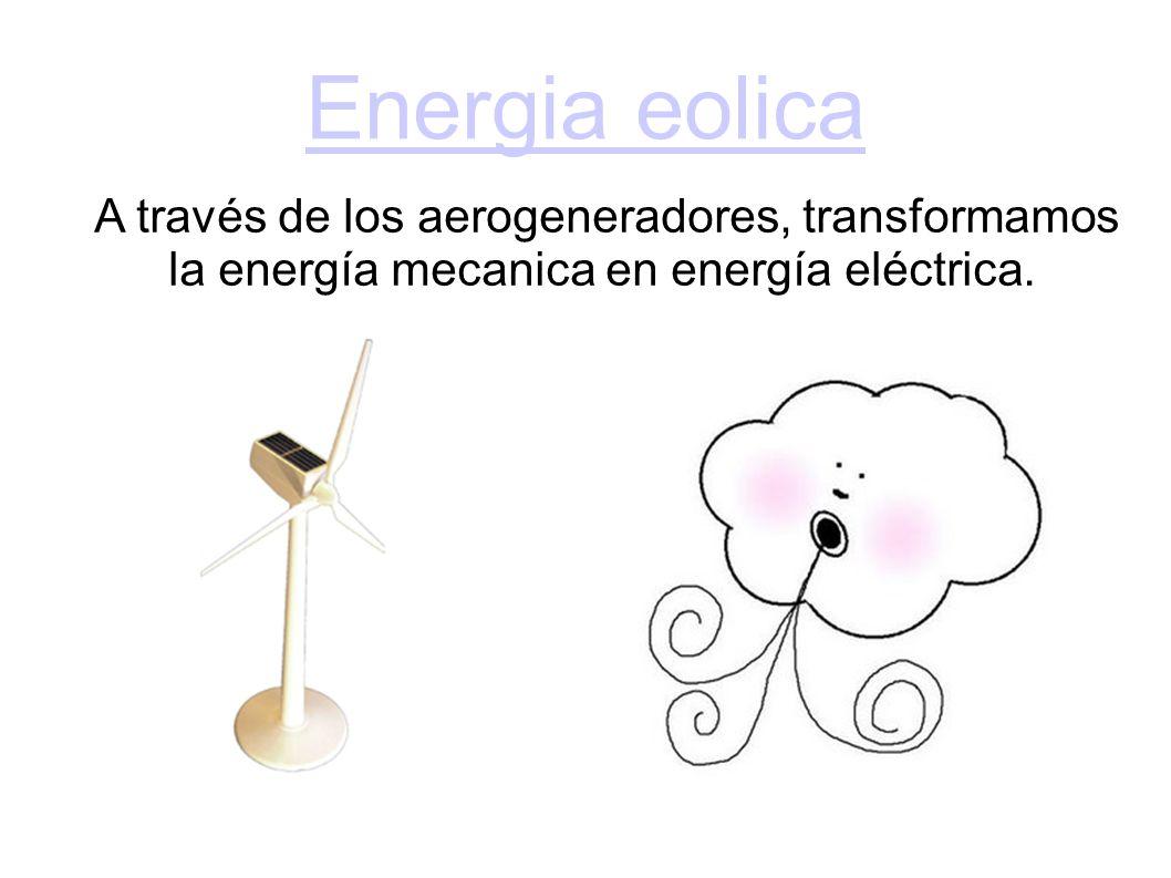 Energia eolica A través de los aerogeneradores, transformamos la energía mecanica en energía eléctrica.
