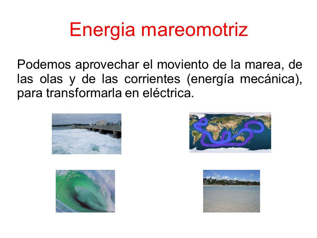 Energia mareomotriz Podemos aprovechar el moviento de la marea, de las olas y de las corrientes (energía mecánica), para transformarla en eléctrica.