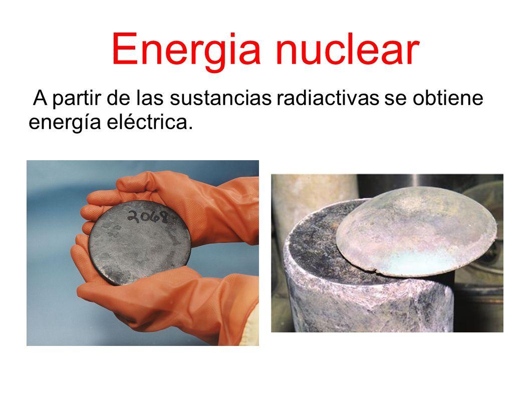 Energia nuclear A partir de las sustancias radiactivas se obtiene energía eléctrica.