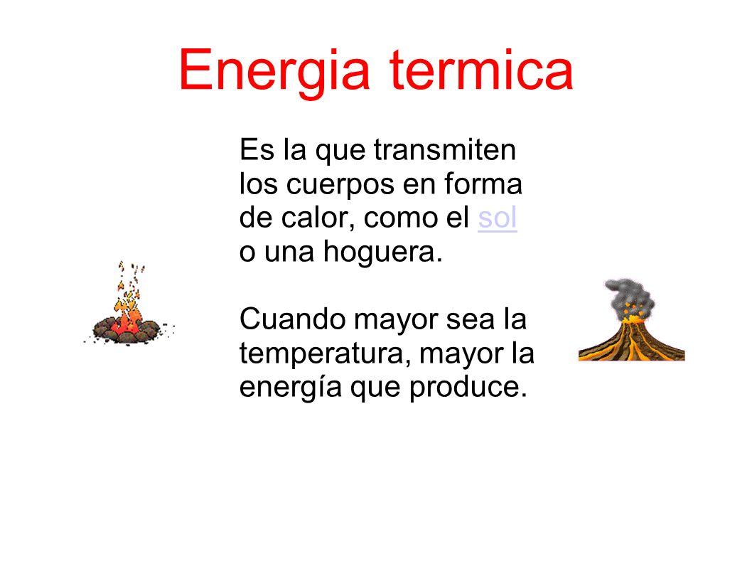 Energia termica Es la que transmiten los cuerpos en forma de calor, como el sol o una hoguera.