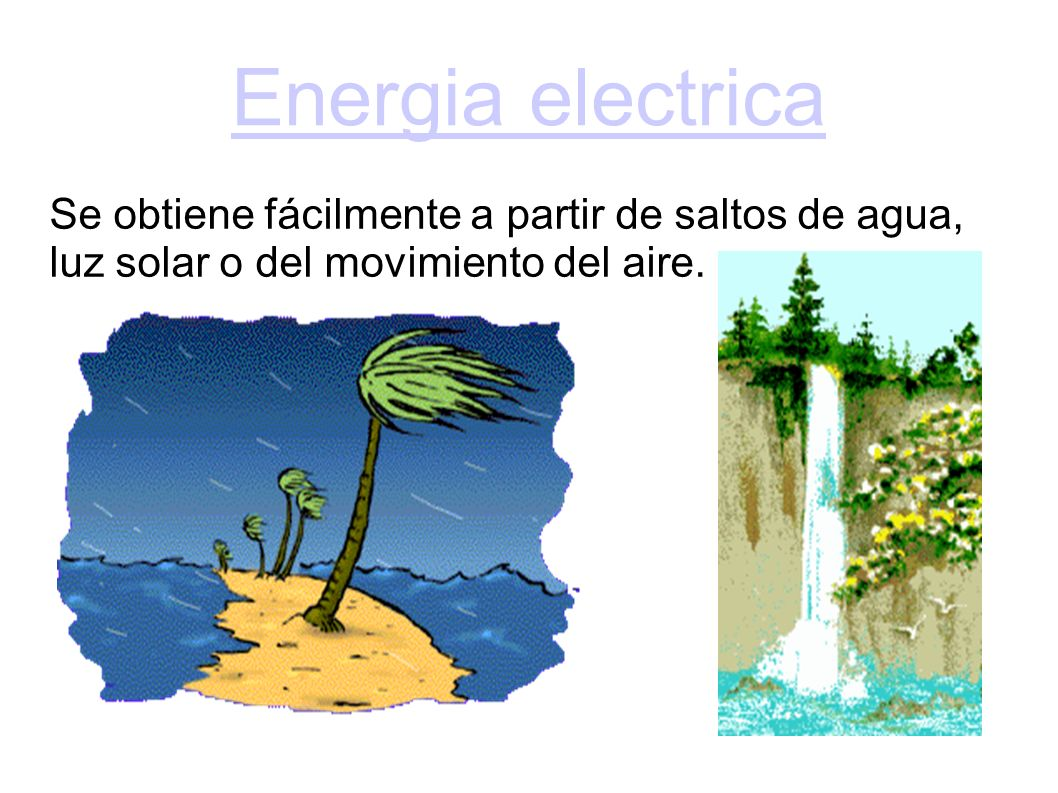 Energia electrica Se obtiene fácilmente a partir de saltos de agua, luz solar o del movimiento del aire.