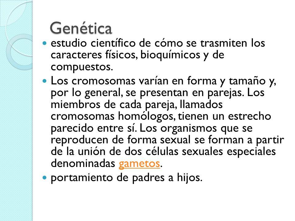 Genética estudio científico de cómo se trasmiten los caracteres físicos, bioquímicos y de compuestos.