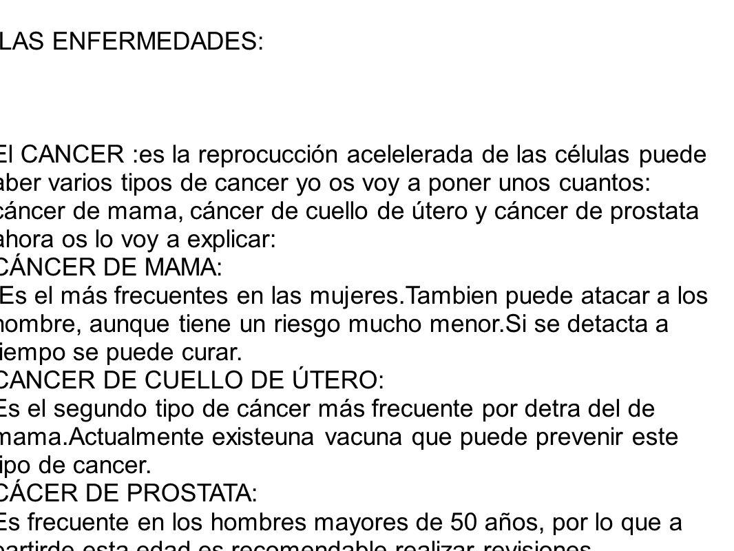 LAS ENFERMEDADES: El CANCER :es la reprocucción acelelerada de las células puede aber varios tipos de cancer yo os voy a poner unos cuantos: