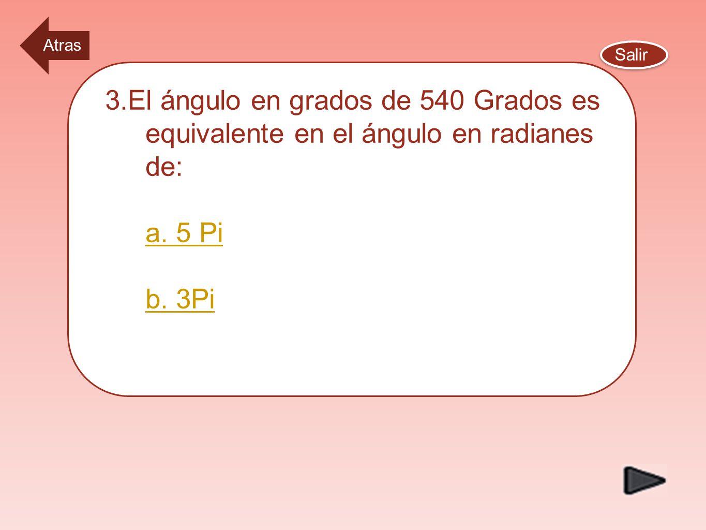 Atras Salir. 3.El ángulo en grados de 540 Grados es equivalente en el ángulo en radianes de: a.