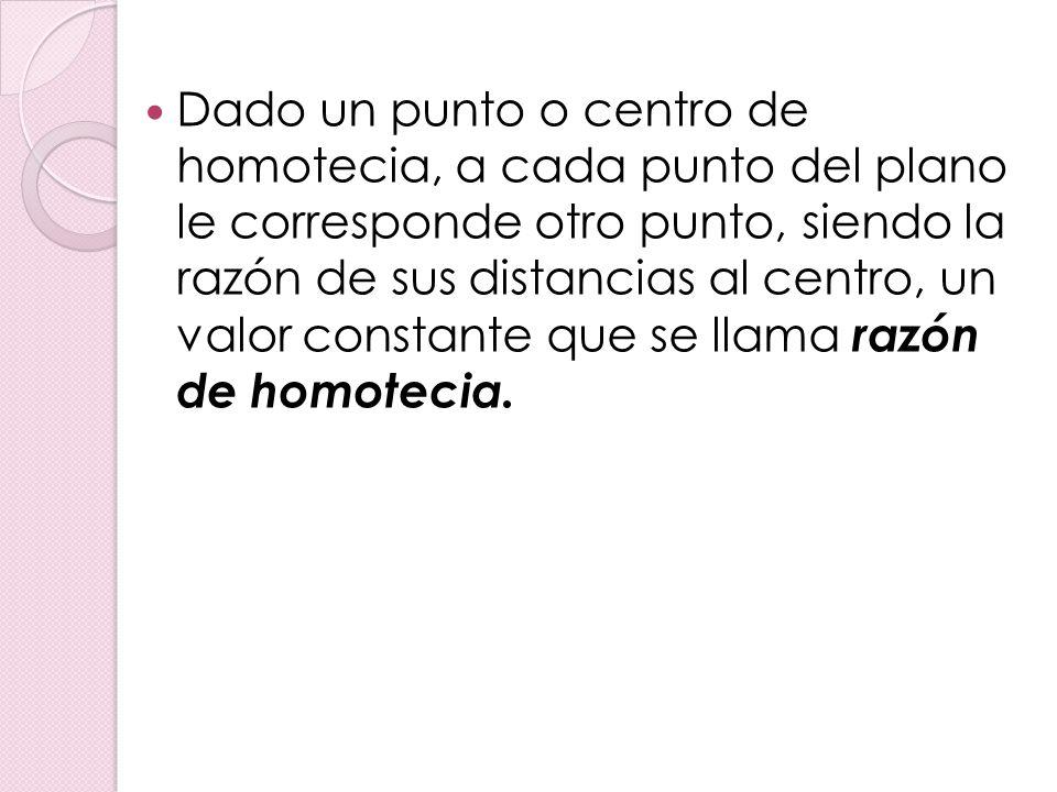 Dado un punto o centro de homotecia, a cada punto del plano le corresponde otro punto, siendo la razón de sus distancias al centro, un valor constante que se llama razón de homotecia.