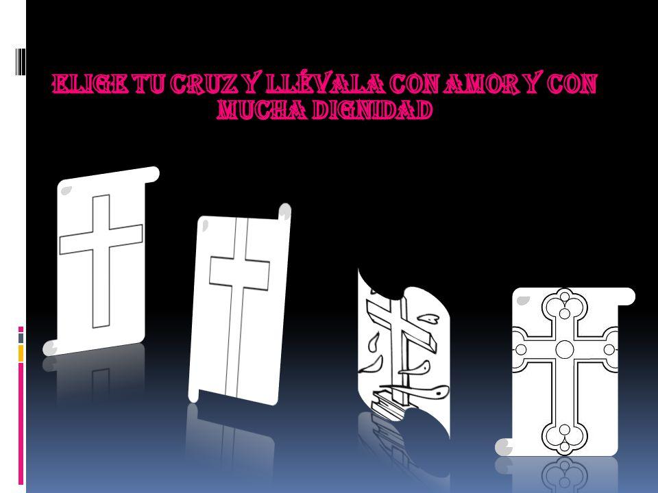 ELIGE TU CRUZ Y LLÉVALA CON AMOR Y CON MUCHA DIGNIDAD