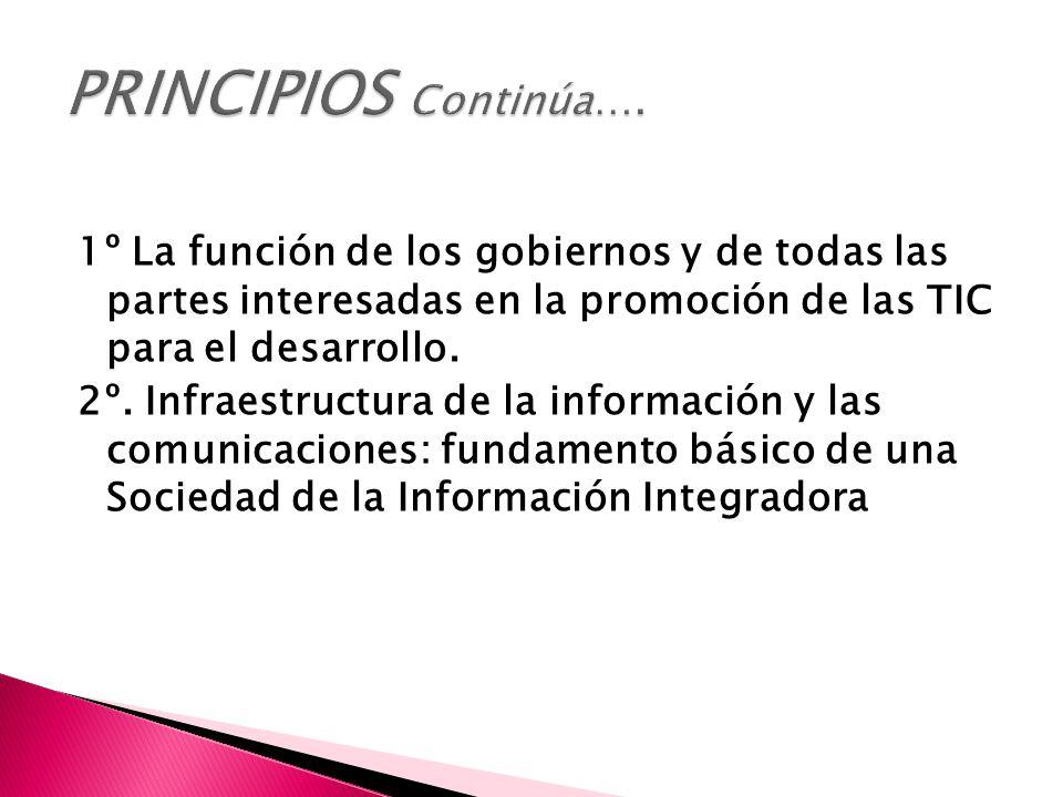 PRINCIPIOS Continúa…. 1º La función de los gobiernos y de todas las partes interesadas en la promoción de las TIC para el desarrollo.