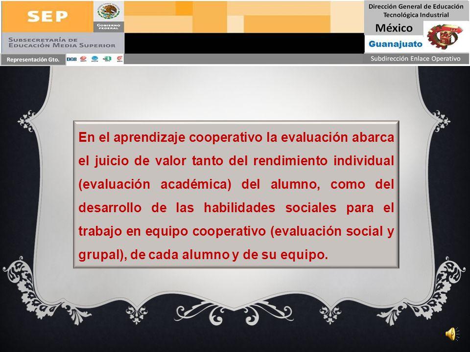 En el aprendizaje cooperativo la evaluación abarca el juicio de valor tanto del rendimiento individual (evaluación académica) del alumno, como del desarrollo de las habilidades sociales para el trabajo en equipo cooperativo (evaluación social y grupal), de cada alumno y de su equipo.
