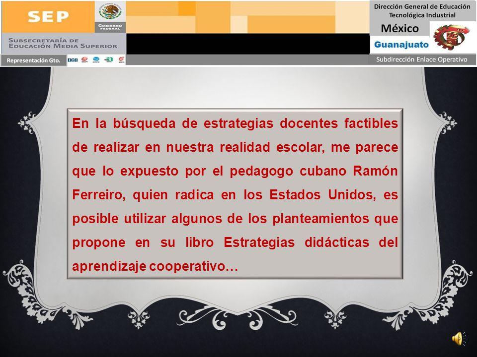 En la búsqueda de estrategias docentes factibles de realizar en nuestra realidad escolar, me parece que lo expuesto por el pedagogo cubano Ramón Ferreiro, quien radica en los Estados Unidos, es posible utilizar algunos de los planteamientos que propone en su libro Estrategias didácticas del aprendizaje cooperativo…