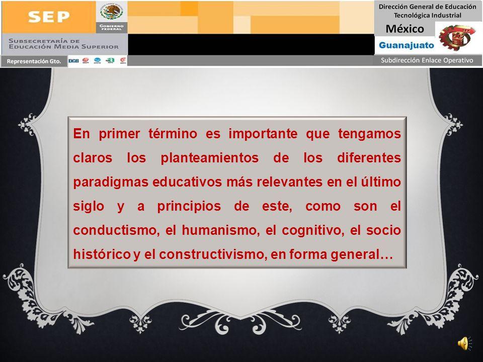 En primer término es importante que tengamos claros los planteamientos de los diferentes paradigmas educativos más relevantes en el último siglo y a principios de este, como son el conductismo, el humanismo, el cognitivo, el socio histórico y el constructivismo, en forma general…