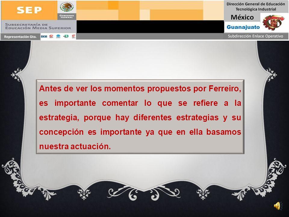 Antes de ver los momentos propuestos por Ferreiro, es importante comentar lo que se refiere a la estrategia, porque hay diferentes estrategias y su concepción es importante ya que en ella basamos nuestra actuación.